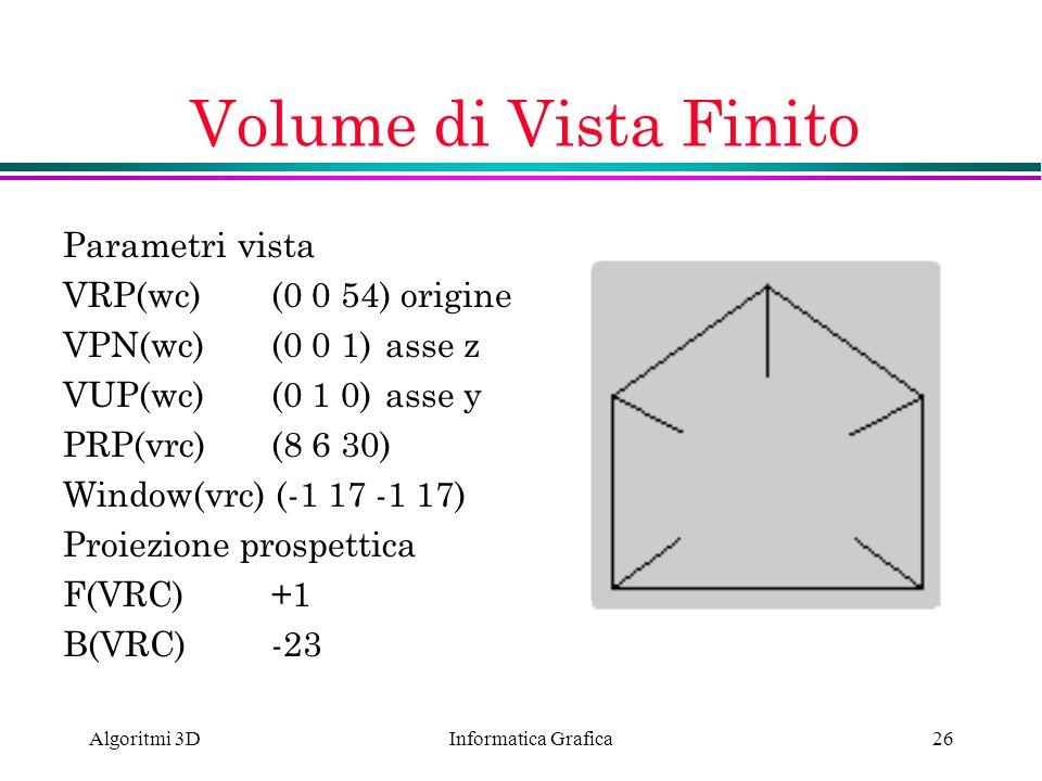 Informatica Grafica Algoritmi 3D26 Volume di Vista Finito Parametri vista VRP(wc) (0 0 54) origine VPN(wc)(0 0 1) asse z VUP(wc)(0 1 0) asse y PRP(vrc