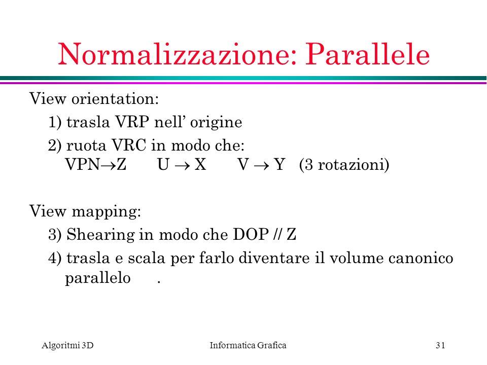 Informatica Grafica Algoritmi 3D31 Normalizzazione: Parallele View orientation: 1) trasla VRP nell origine 2) ruota VRC in modo che: VPN ZU XV Y (3 ro
