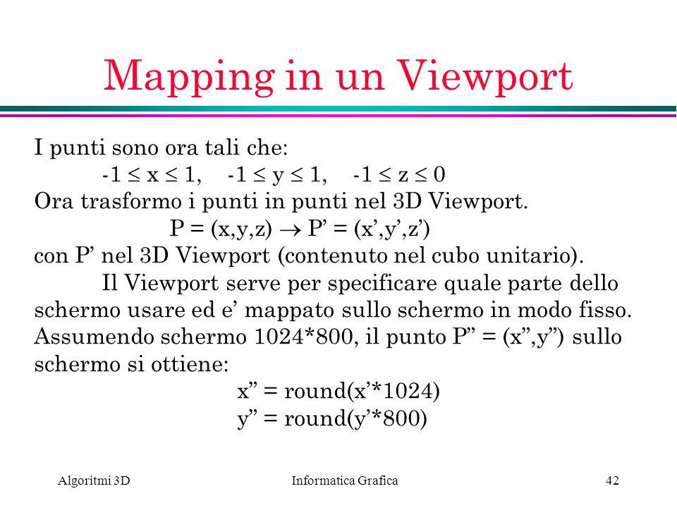 Informatica Grafica Algoritmi 3D42 Mapping in un Viewport I punti sono ora tali che: -1 x 1, -1 y 1, -1 z 0 Ora trasformo i punti in punti nel 3D View