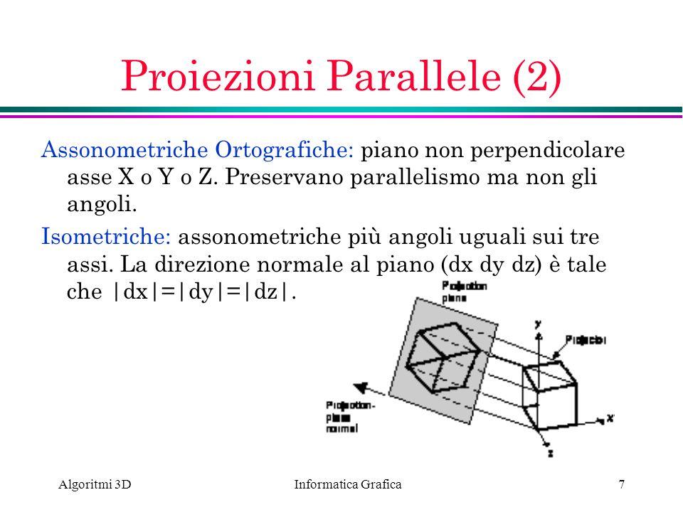 Informatica Grafica Algoritmi 3D7 Proiezioni Parallele (2) Assonometriche Ortografiche: piano non perpendicolare asse X o Y o Z. Preservano parallelis