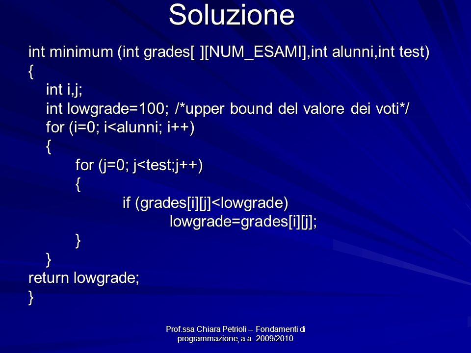 Prof.ssa Chiara Petrioli -- Fondamenti di programmazione, a.a. 2009/2010 Soluzione int minimum (int grades[ ][NUM_ESAMI],int alunni,int test) { int i,
