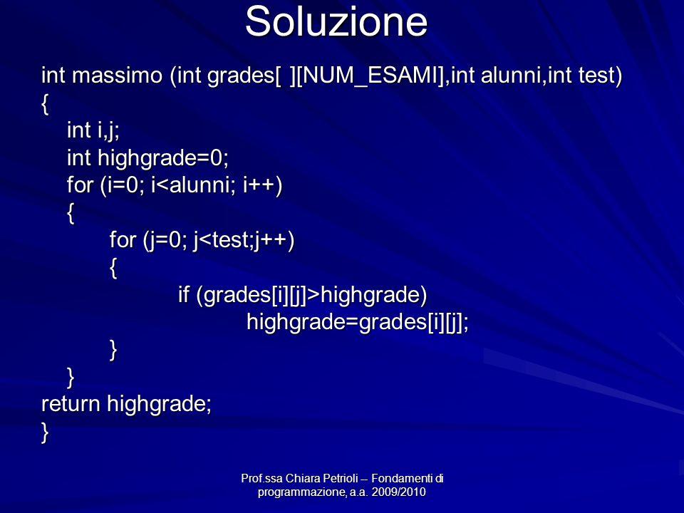 Prof.ssa Chiara Petrioli -- Fondamenti di programmazione, a.a. 2009/2010 Soluzione int massimo (int grades[ ][NUM_ESAMI],int alunni,int test) { int i,