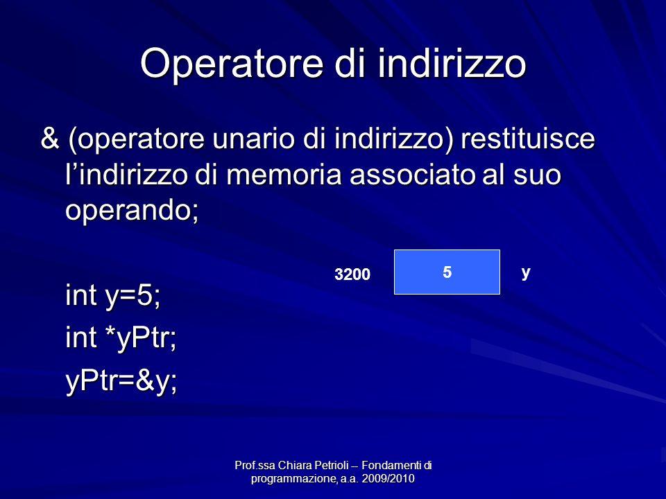 Prof.ssa Chiara Petrioli -- Fondamenti di programmazione, a.a. 2009/2010 Operatore di indirizzo & (operatore unario di indirizzo) restituisce lindiriz