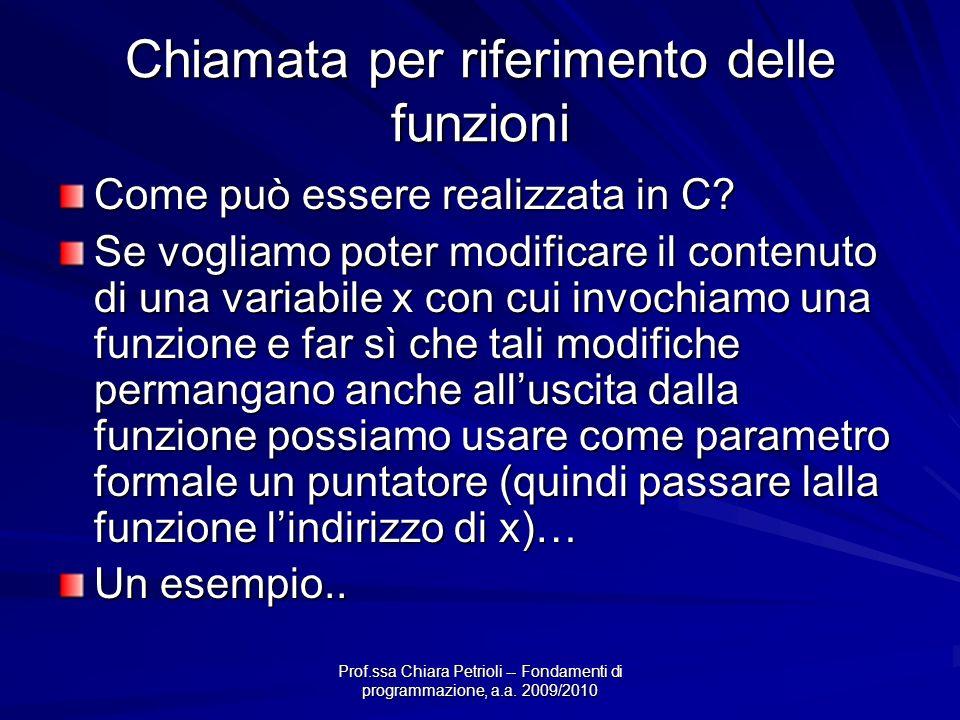 Prof.ssa Chiara Petrioli -- Fondamenti di programmazione, a.a. 2009/2010 Chiamata per riferimento delle funzioni Come può essere realizzata in C? Se v