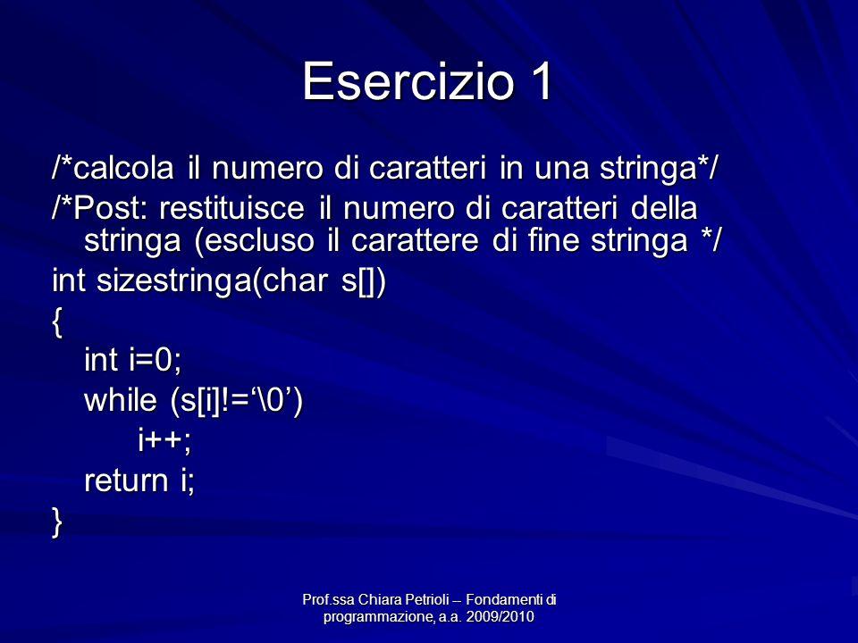 Prof.ssa Chiara Petrioli -- Fondamenti di programmazione, a.a. 2009/2010 Esercizio 1 /*calcola il numero di caratteri in una stringa*/ /*Post: restitu