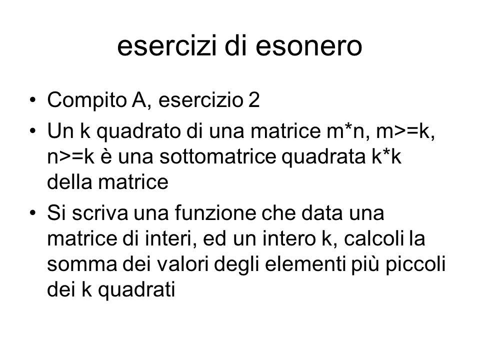 esercizi di esonero Compito A, esercizio 2 Un k quadrato di una matrice m*n, m>=k, n>=k è una sottomatrice quadrata k*k della matrice Si scriva una funzione che data una matrice di interi, ed un intero k, calcoli la somma dei valori degli elementi più piccoli dei k quadrati