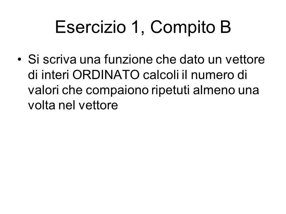 Esercizio 1, Compito B Si scriva una funzione che dato un vettore di interi ORDINATO calcoli il numero di valori che compaiono ripetuti almeno una volta nel vettore