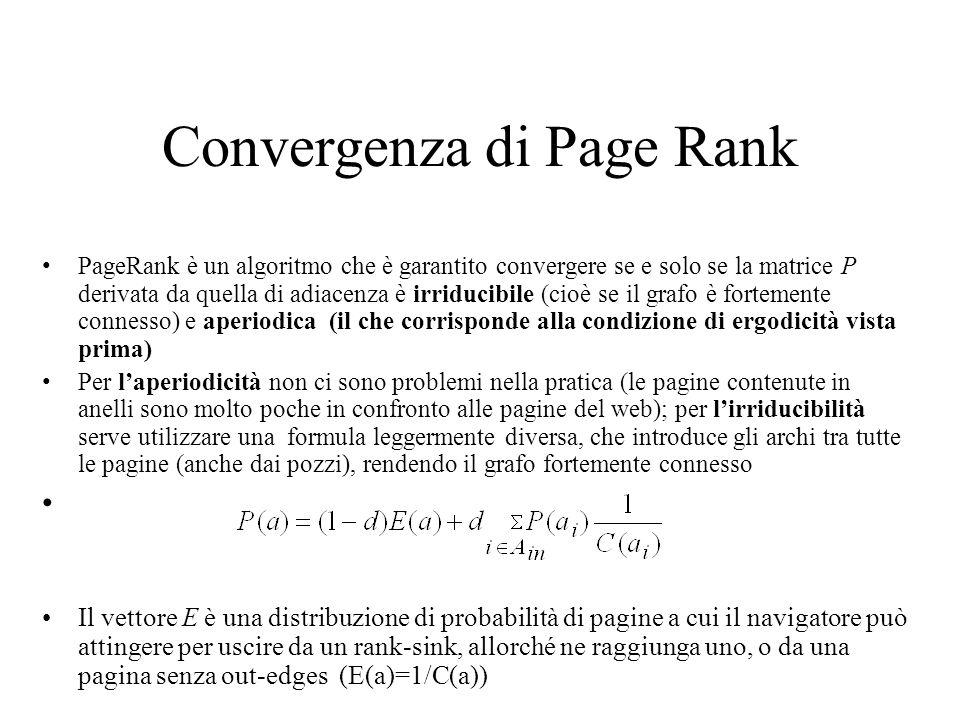Rank sink Nella pratica dunque, i pozzi vengono trattati in uno di questi modi: –Per ogni pozzo i, si aggiungono archi fittizi dalla pagina i ad ogni altro pozzo, in modo da far sì che i pozzi cedano uniformemente la loro importanza al resto del grafo –Ad ogni passo di PageRank si aggiunge alle componenti del vettore a una stessa quantità (E) in modo che la norma di a rimanga pari a 1 –Alternativamente, si eliminano tutti i pozzi e si applica PageRank al grafo così ottenuto; i pozzi verranno poi reinseriti alla fine