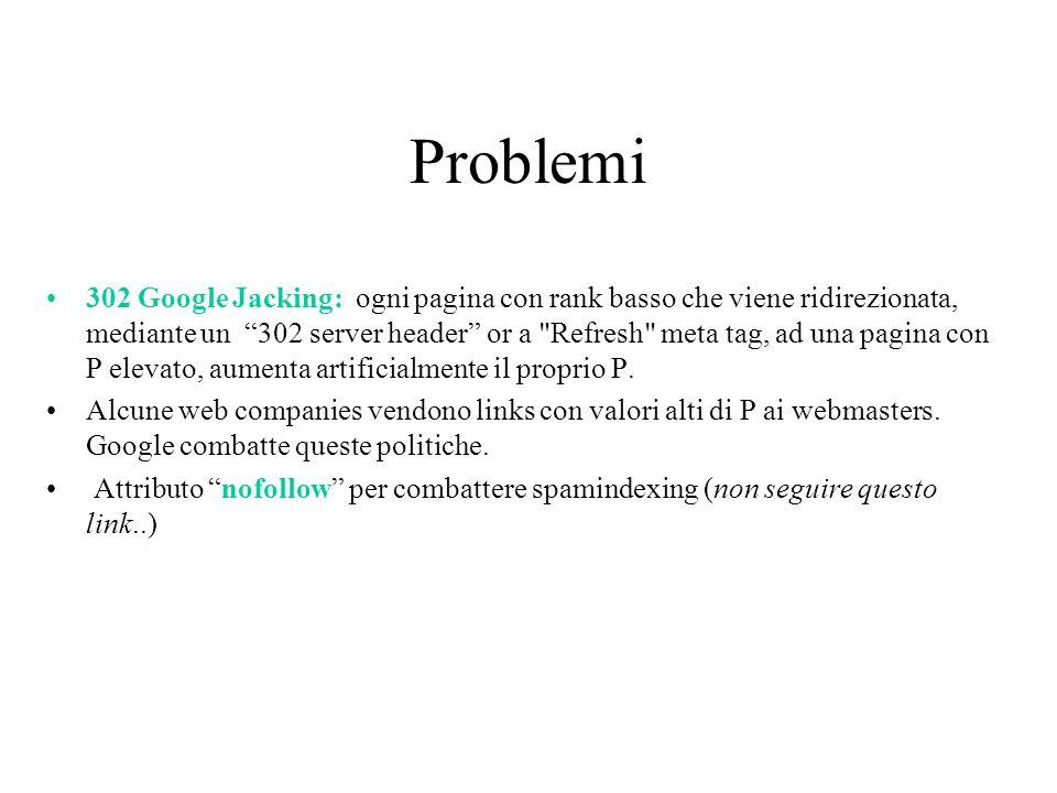 Problemi 302 Google Jacking: ogni pagina con rank basso che viene ridirezionata, mediante un 302 server header or a Refresh meta tag, ad una pagina con P elevato, aumenta artificialmente il proprio P.