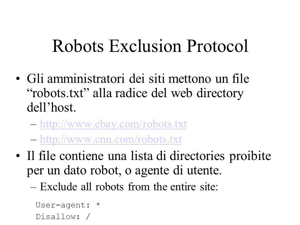 Robot Exclusion Protocol Examples Escludere directories: User-agent: * Disallow: /tmp/ Disallow: /cgi-bin/ Disallow: /users/paranoid/ Escludere uno specifico robot: User-agent: GoogleBot Disallow: / Consentire luso solo ad uno specifico robot: User-agent: GoogleBot Disallow: User-agent: * Disallow: /