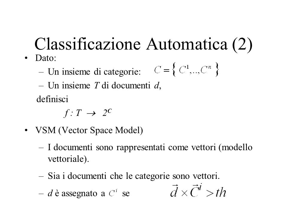 Classificazione Automatica (2) Dato: –Un insieme di categorie: –Un insieme T di documenti d, definisci f : T 2 C VSM (Vector Space Model) –I documenti