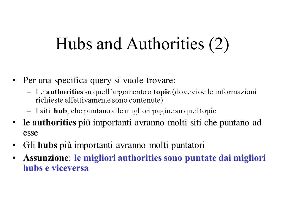 Hubs and Authorities (2) Per una specifica query si vuole trovare: –Le authorities su quellargomento o topic (dove cioè le informazioni richieste effe