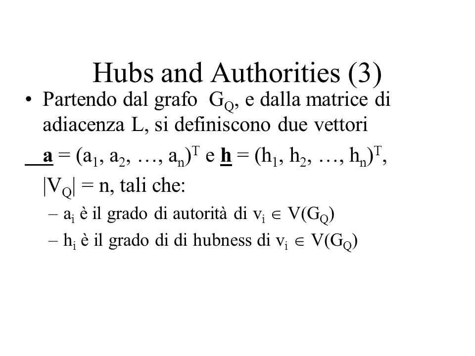 Hubs and Authorities (3) Partendo dal grafo G Q, e dalla matrice di adiacenza L, si definiscono due vettori a = (a 1, a 2, …, a n ) T e h = (h 1, h 2,