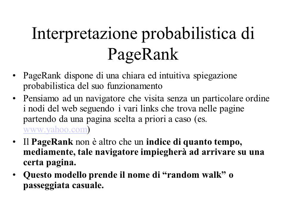 Notazione matriciale Matrice delle transizioni P = A meno del dumping factor, posso riscrivere la formula del PageRank di Brill&Page usando la notazione matriciale: dove è il vettore delle probabilità di raggiungere ogni pagina a i.