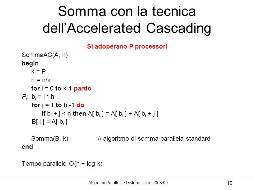 Algoritmi Paralleli e Distribuiti a.a. 2008/09 10 Somma con la tecnica dellAccelerated Cascading Si adoperano P processori SommaAC(A, n) begin k = P h