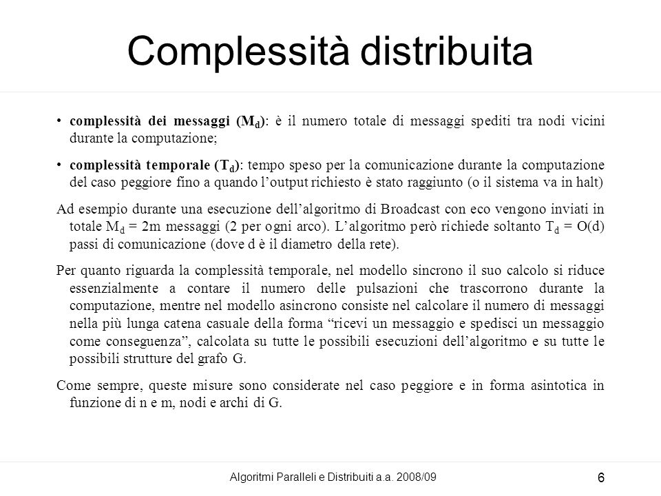 Algoritmi Paralleli e Distribuiti a.a. 2008/09 6 Complessità distribuita complessità dei messaggi (M d ): è il numero totale di messaggi spediti tra n