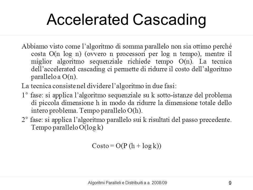 Algoritmi Paralleli e Distribuiti a.a. 2008/09 9 Accelerated Cascading Abbiamo visto come lalgoritmo di somma parallelo non sia ottimo perché costa O(