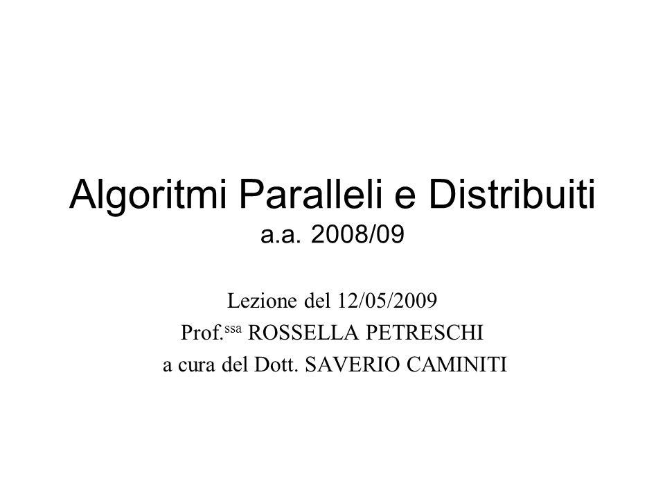 Algoritmi Paralleli e Distribuiti a.a. 2008/09 Lezione del 12/05/2009 Prof. ssa ROSSELLA PETRESCHI a cura del Dott. SAVERIO CAMINITI