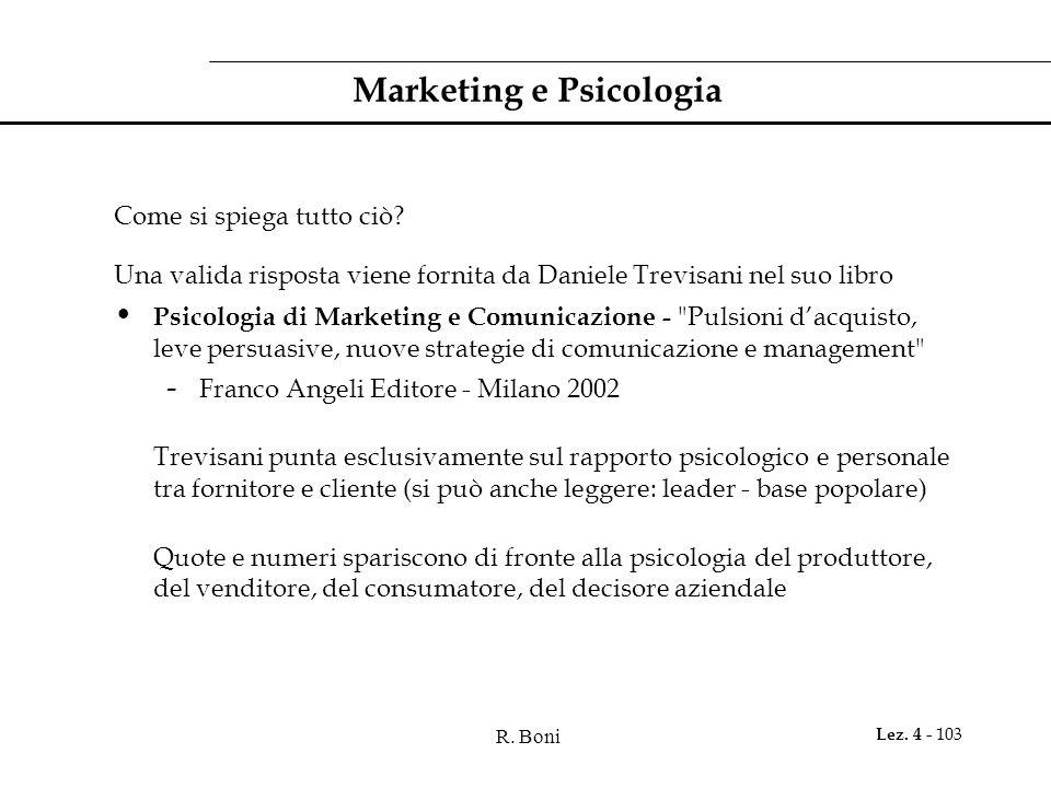 R. Boni Lez. 4 - 103 Marketing e Psicologia Come si spiega tutto ciò? Una valida risposta viene fornita da Daniele Trevisani nel suo libro Psicologia