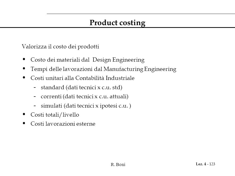R. Boni Lez. 4 - 123 Product costing Valorizza il costo dei prodotti Costo dei materiali dal Design Engineering Tempi delle lavorazioni dal Manufactur