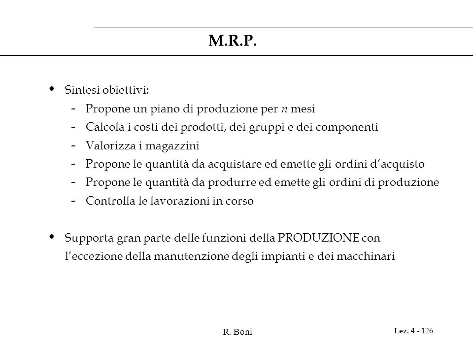 R. Boni Lez. 4 - 126 M.R.P. Sintesi obiettivi: - Propone un piano di produzione per n mesi - Calcola i costi dei prodotti, dei gruppi e dei componenti