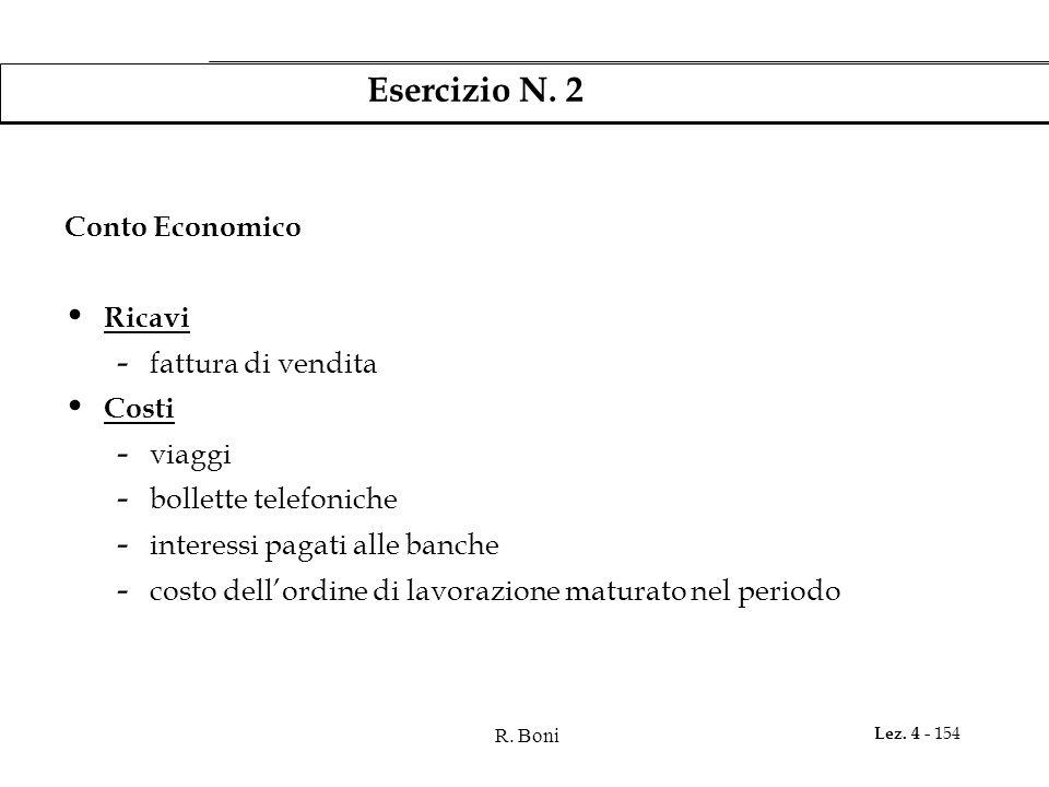 R. Boni Lez. 4 - 154 Esercizio N. 2 Conto Economico Ricavi - fattura di vendita Costi - viaggi - bollette telefoniche - interessi pagati alle banche -