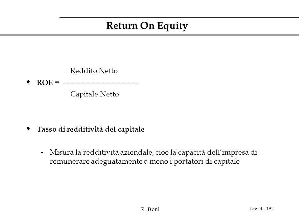R. Boni Lez. 4 - 182 Return On Equity Reddito Netto ROE = ------------------------------ Capitale Netto Tasso di redditività del capitale - Misura la