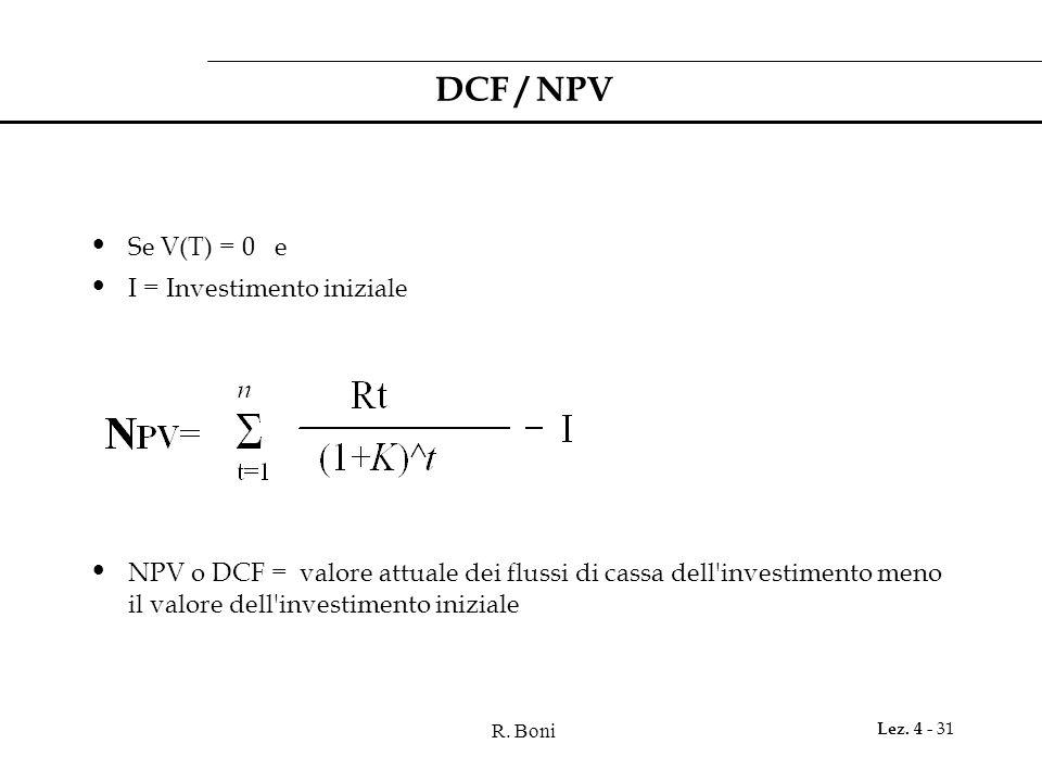 R. Boni Lez. 4 - 31 DCF / NPV Se V(T) = 0 e I = Investimento iniziale NPV o DCF = valore attuale dei flussi di cassa dell'investimento meno il valore