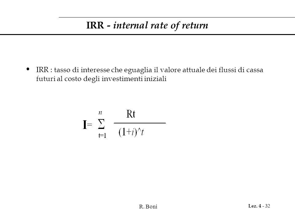 R. Boni Lez. 4 - 32 IRR - internal rate of return IRR : tasso di interesse che eguaglia il valore attuale dei flussi di cassa futuri al costo degli in