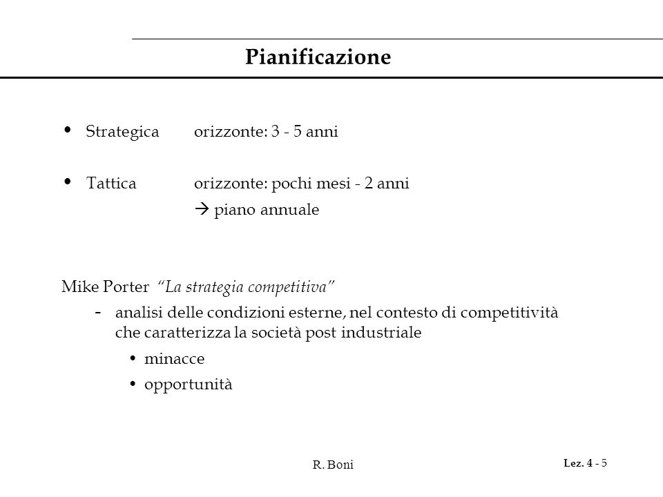 R. Boni Lez. 4 - 5 Pianificazione Strategicaorizzonte: 3 - 5 anni Tatticaorizzonte: pochi mesi - 2 anni piano annuale Mike Porter La strategia competi