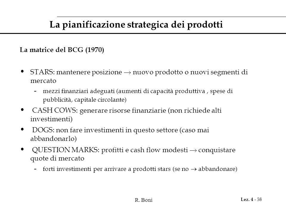R. Boni Lez. 4 - 58 La pianificazione strategica dei prodotti La matrice del BCG (1970) STARS: mantenere posizione nuovo prodotto o nuovi segmenti di