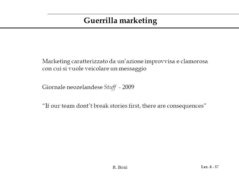 R. Boni Lez. 4 - 87 Guerrilla marketing Marketing caratterizzato da unazione improvvisa e clamorosa con cui si vuole veicolare un messaggio Giornale n