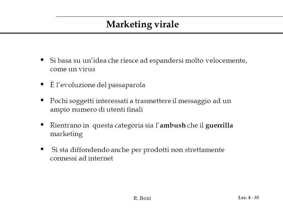 R. Boni Lez. 4 - 88 Marketing virale Si basa su unidea che riesce ad espandersi molto velocemente, come un virus È levoluzione del passaparola Pochi s