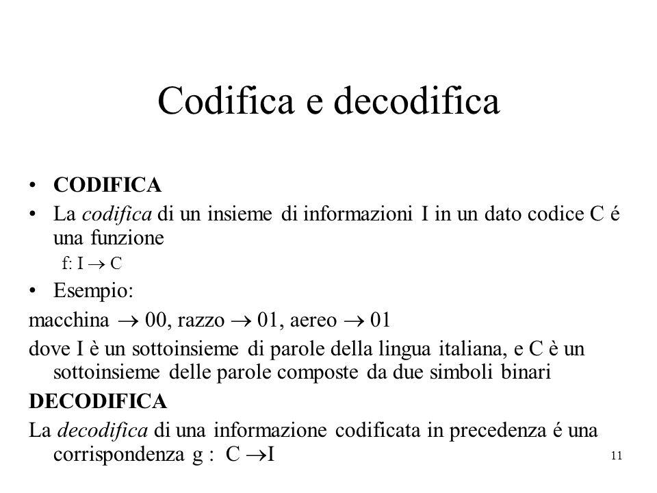 11 Codifica e decodifica CODIFICA La codifica di un insieme di informazioni I in un dato codice C é una funzione f: I C Esempio: macchina 00, razzo 01, aereo 01 dove I è un sottoinsieme di parole della lingua italiana, e C è un sottoinsieme delle parole composte da due simboli binari DECODIFICA La decodifica di una informazione codificata in precedenza é una corrispondenza g : C I