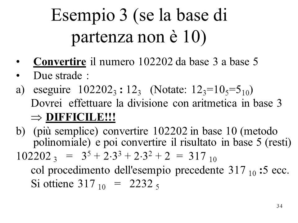 34 Esempio 3 (se la base di partenza non è 10) Convertire il numero 102202 da base 3 a base 5 Due strade : a)eseguire 102202 3 : 12 3 (Notate: 12 3 =10 5 =5 10 ) Dovrei effettuare la divisione con aritmetica in base 3 DIFFICILE!!.