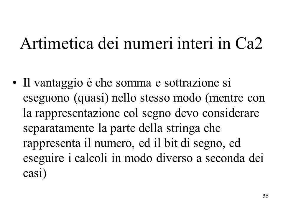 56 Artimetica dei numeri interi in Ca2 Il vantaggio è che somma e sottrazione si eseguono (quasi) nello stesso modo (mentre con la rappresentazione col segno devo considerare separatamente la parte della stringa che rappresenta il numero, ed il bit di segno, ed eseguire i calcoli in modo diverso a seconda dei casi)