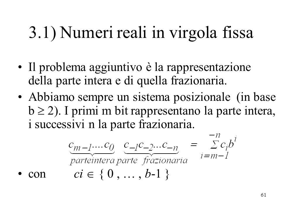 61 3.1) Numeri reali in virgola fissa Il problema aggiuntivo è la rappresentazione della parte intera e di quella frazionaria.
