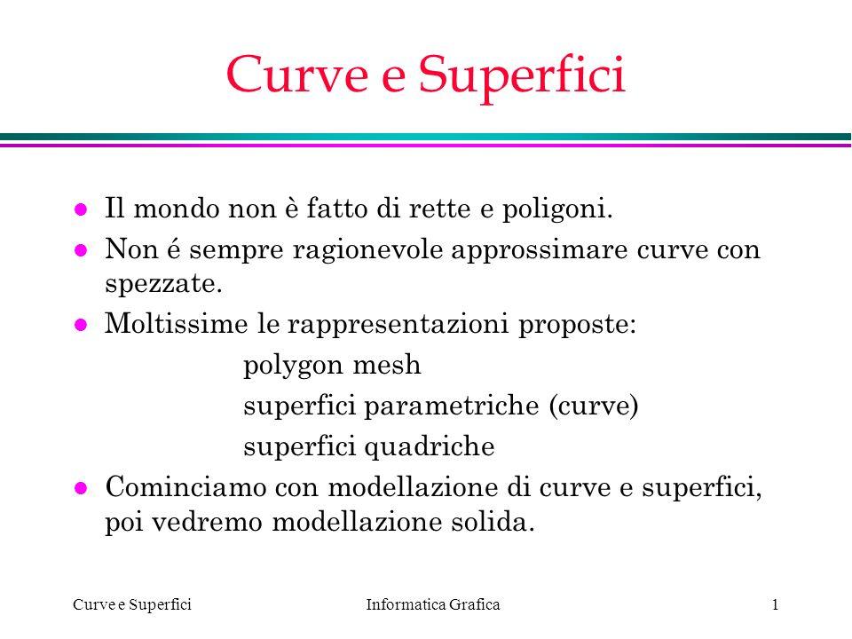 Informatica Grafica Curve e Superfici1 l Il mondo non è fatto di rette e poligoni. l Non é sempre ragionevole approssimare curve con spezzate. l Molti