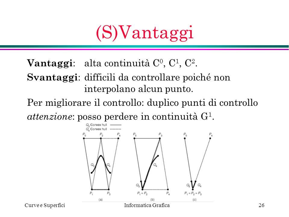 Informatica Grafica Curve e Superfici26 (S)Vantaggi Vantaggi :alta continuità C 0, C 1, C 2. Svantaggi :difficili da controllare poiché non interpolan