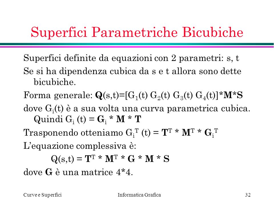 Informatica Grafica Curve e Superfici32 Superfici Parametriche Bicubiche Superfici definite da equazioni con 2 parametri: s, t Se si ha dipendenza cub