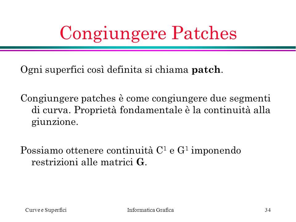 Informatica Grafica Curve e Superfici34 Congiungere Patches Ogni superfici così definita si chiama patch. Congiungere patches è come congiungere due s