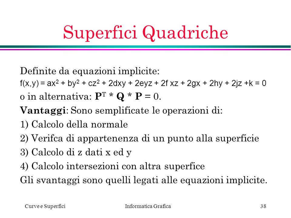 Informatica Grafica Curve e Superfici38 Superfici Quadriche Definite da equazioni implicite: f(x,y) = ax 2 + by 2 + cz 2 + 2dxy + 2eyz + 2f xz + 2gx +