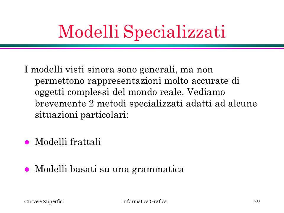 Informatica Grafica Curve e Superfici39 Modelli Specializzati I modelli visti sinora sono generali, ma non permettono rappresentazioni molto accurate