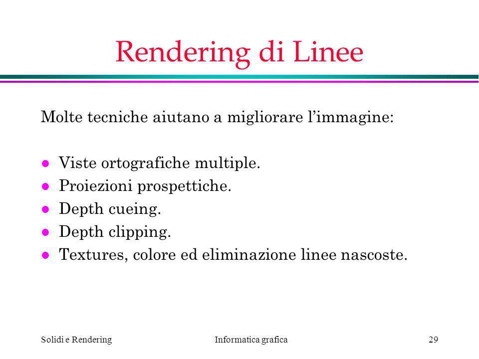 Informatica grafica Solidi e Rendering29 Rendering di Linee Molte tecniche aiutano a migliorare limmagine: l Viste ortografiche multiple. l Proiezioni