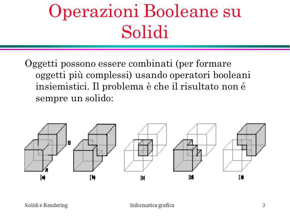 Informatica grafica Solidi e Rendering3 Operazioni Booleane su Solidi Oggetti possono essere combinati (per formare oggetti più complessi) usando oper