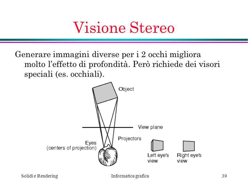 Informatica grafica Solidi e Rendering39 Visione Stereo Generare immagini diverse per i 2 occhi migliora molto leffetto di profondità. Però richiede d