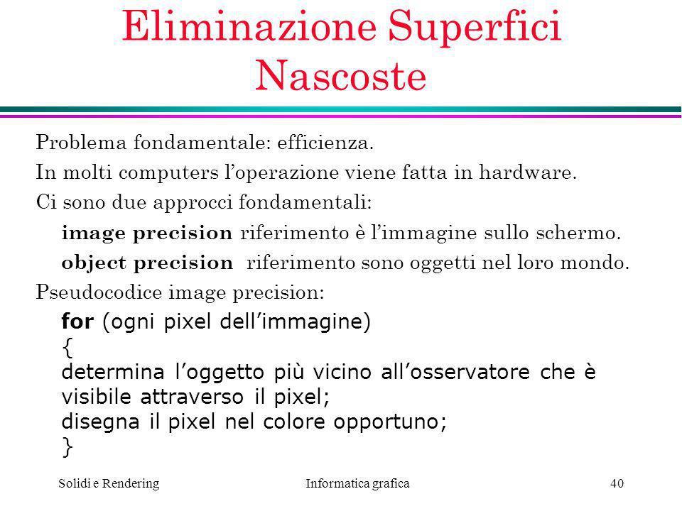 Informatica grafica Solidi e Rendering40 Eliminazione Superfici Nascoste Problema fondamentale: efficienza. In molti computers loperazione viene fatta