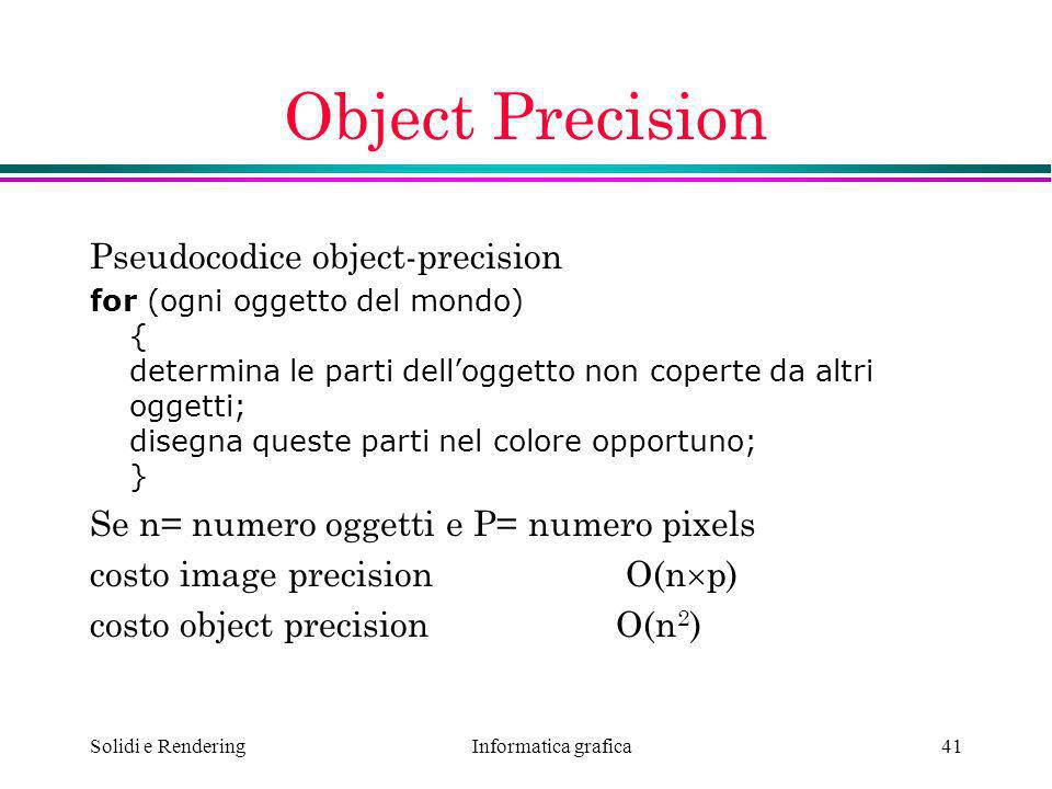 Informatica grafica Solidi e Rendering41 Object Precision Pseudocodice object-precision for (ogni oggetto del mondo) { determina le parti delloggetto