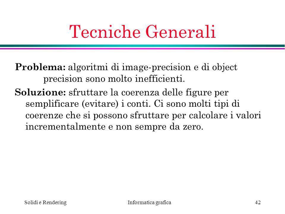 Informatica grafica Solidi e Rendering42 Tecniche Generali Problema: algoritmi di image-precision e di object precision sono molto inefficienti. Soluz