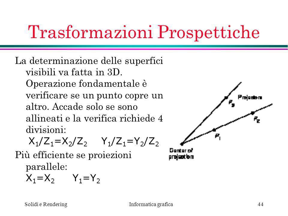 Informatica grafica Solidi e Rendering44 Trasformazioni Prospettiche La determinazione delle superfici visibili va fatta in 3D. Operazione fondamental